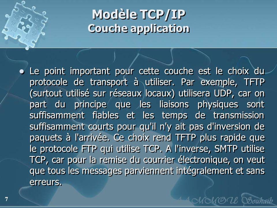 7 Modèle TCP/IP Couche application Le point important pour cette couche est le choix du protocole de transport à utiliser. Par exemple, TFTP (surtout