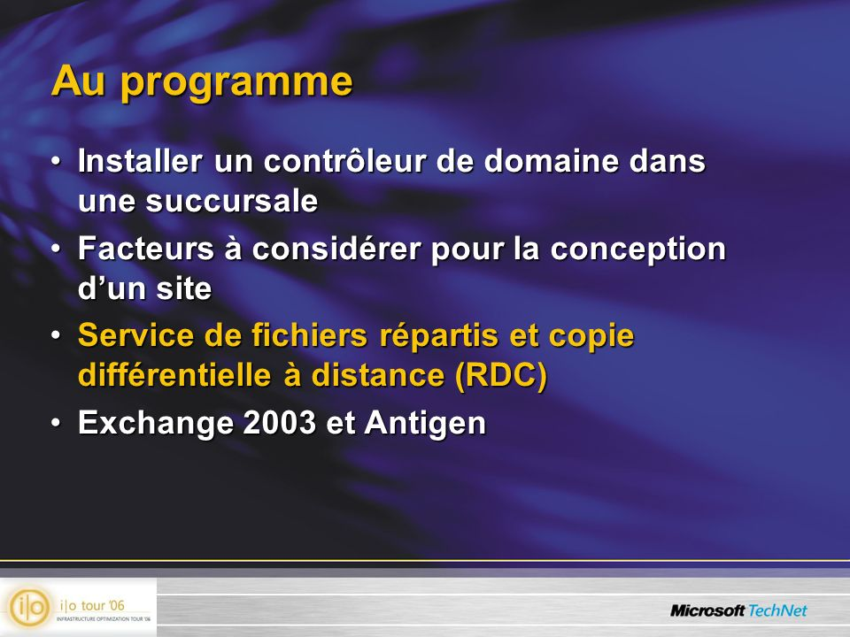 Au programme Installer un contrôleur de domaine dans une succursaleInstaller un contrôleur de domaine dans une succursale Facteurs à considérer pour la conception dun siteFacteurs à considérer pour la conception dun site Service de fichiers répartis et copie différentielle à distance (RDC)Service de fichiers répartis et copie différentielle à distance (RDC) Exchange 2003 et AntigenExchange 2003 et Antigen
