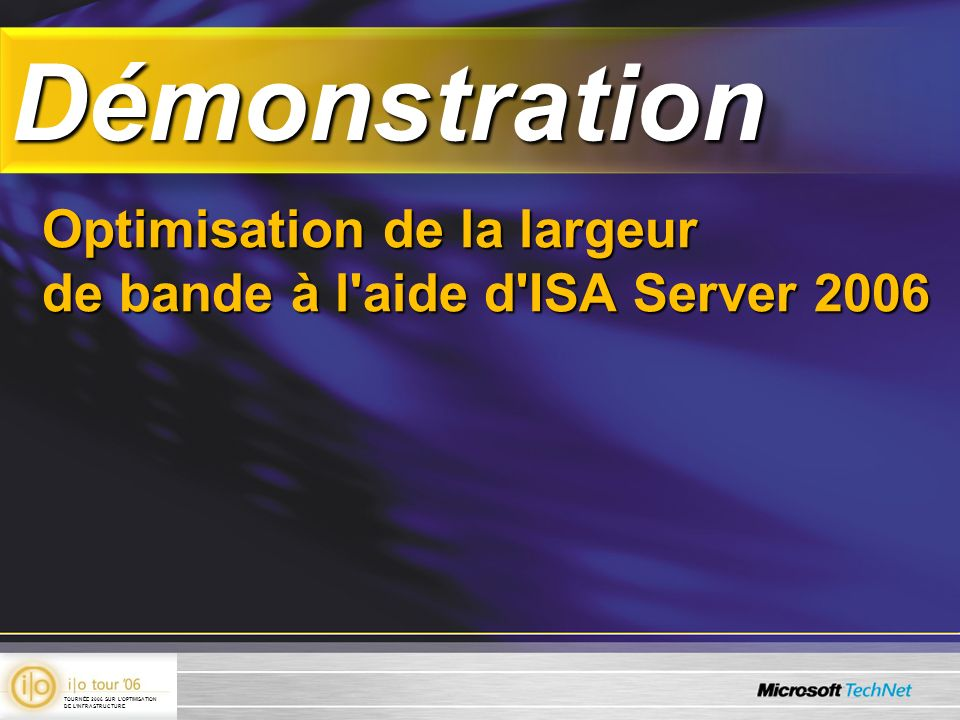 DémonstrationDémonstration Optimisation de la largeur de bande à l'aide d'ISA Server 2006 TOURNÉE 2006 SUR LOPTIMISATION DE LINFRASTRUCTURE