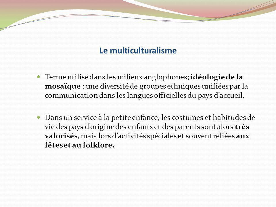 Le multiculturalisme Terme utilisé dans les milieux anglophones; idéologie de la mosaïque : une diversité de groupes ethniques unifiées par la communi