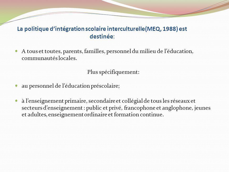 La politique dintégration scolaire interculturelle(MEQ, 1988) est destinée: A tous et toutes, parents, familles, personnel du milieu de léducation, co