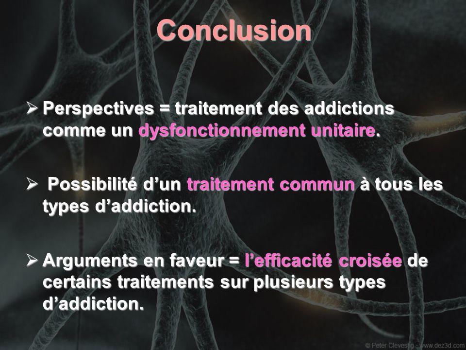 Conclusion Perspectives = traitement des addictions comme un dysfonctionnement unitaire. Perspectives = traitement des addictions comme un dysfonction