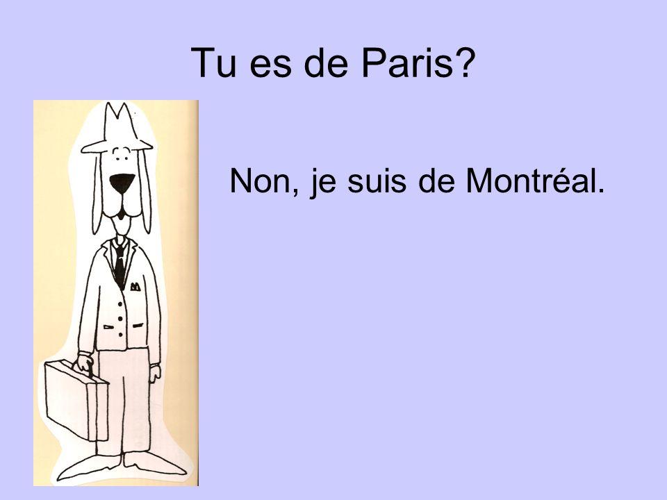 Tu es de Paris Non, je suis de Montréal.