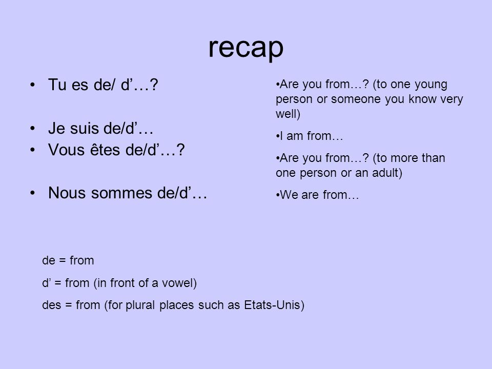 recap Tu es de/ d…? Je suis de/d… Vous êtes de/d…? Nous sommes de/d… Are you from…? (to one young person or someone you know very well) I am from… Are
