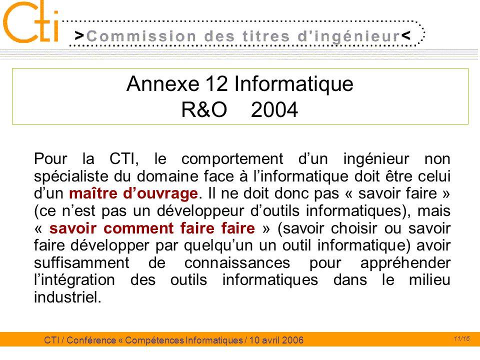11/16 CTI / Conférence « Compétences Informatiques / 10 avril 2006 Annexe 12 Informatique R&O 2004 Pour la CTI, le comportement dun ingénieur non spéc