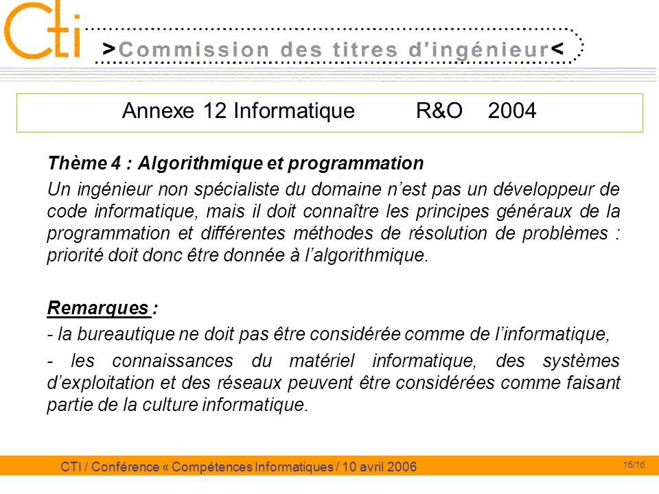 16/16 CTI / Conférence « Compétences Informatiques / 10 avril 2006 Annexe 12 Informatique R&O 2004 Thème 4 : Algorithmique et programmation Un ingénie