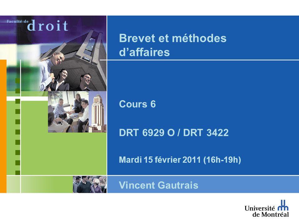 Brevet et méthodes daffaires Cours 6 DRT 6929 O / DRT 3422 Mardi 15 février 2011 (16h-19h) Vincent Gautrais