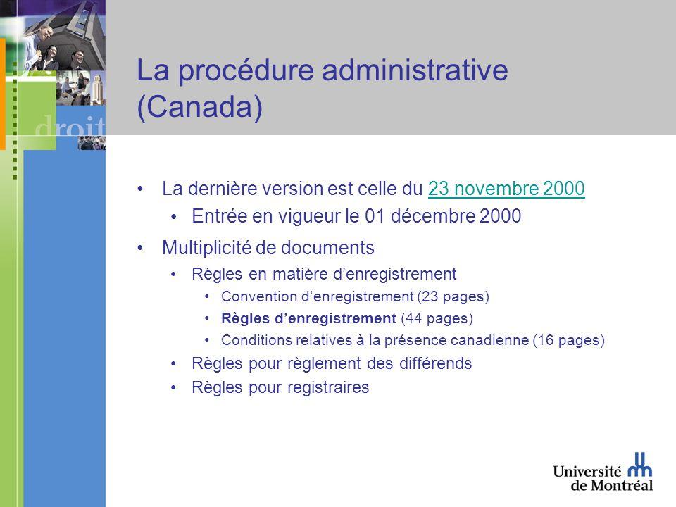 La procédure administrative (Canada) La dernière version est celle du 23 novembre 200023 novembre 2000 Entrée en vigueur le 01 décembre 2000 Multiplicité de documents Règles en matière denregistrement Convention denregistrement (23 pages) Règles denregistrement (44 pages) Conditions relatives à la présence canadienne (16 pages) Règles pour règlement des différends Règles pour registraires