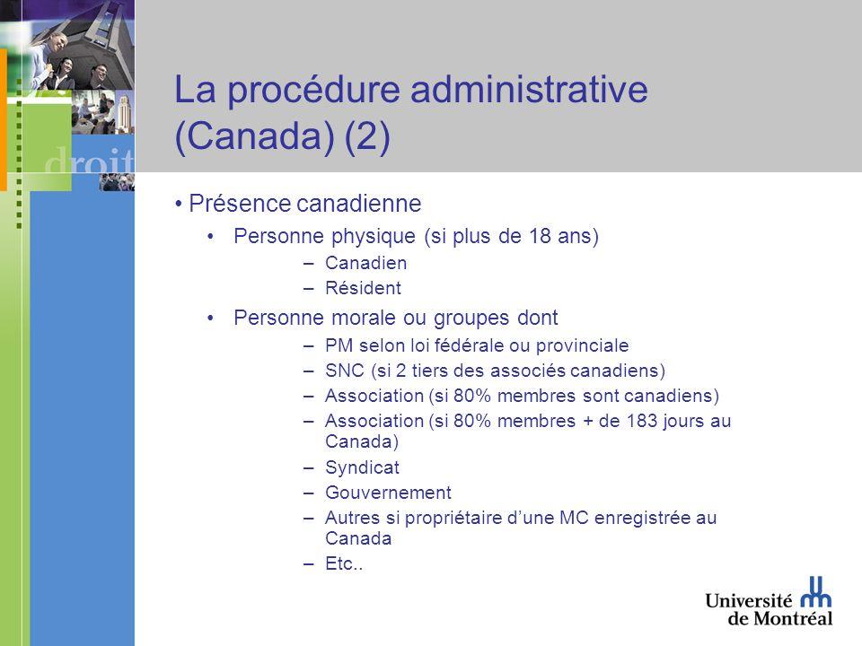 La procédure administrative (Canada) (2) Présence canadienne Personne physique (si plus de 18 ans) –Canadien –Résident Personne morale ou groupes dont –PM selon loi fédérale ou provinciale –SNC (si 2 tiers des associés canadiens) –Association (si 80% membres sont canadiens) –Association (si 80% membres + de 183 jours au Canada) –Syndicat –Gouvernement –Autres si propriétaire dune MC enregistrée au Canada –Etc..