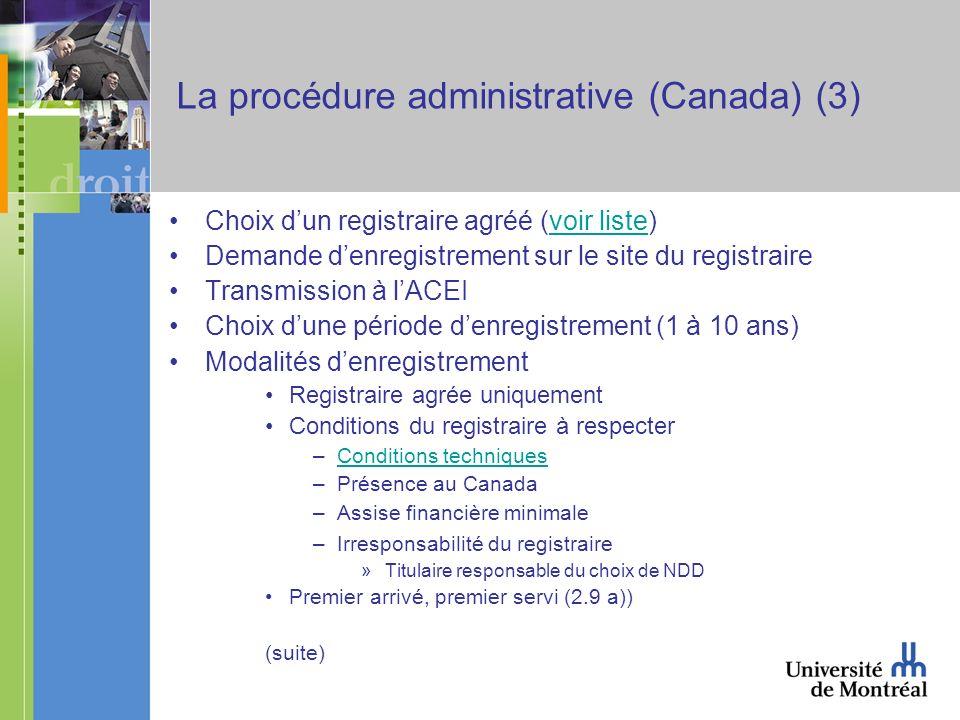 La procédure administrative (Canada) (3) Choix dun registraire agréé (voir liste)voir liste Demande denregistrement sur le site du registraire Transmission à lACEI Choix dune période denregistrement (1 à 10 ans) Modalités denregistrement Registraire agrée uniquement Conditions du registraire à respecter –Conditions techniquesConditions techniques –Présence au Canada –Assise financière minimale –Irresponsabilité du registraire »Titulaire responsable du choix de NDD Premier arrivé, premier servi (2.9 a)) (suite)