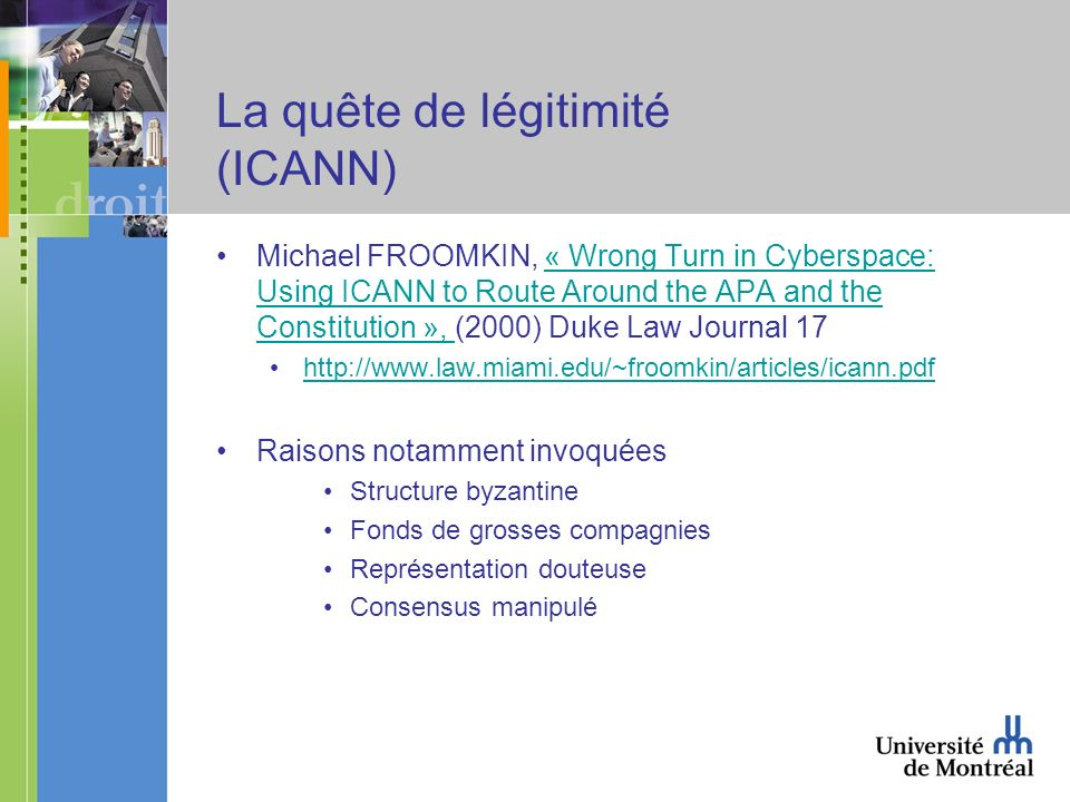 La quête de légitimité (ICANN) Michael FROOMKIN, « Wrong Turn in Cyberspace: Using ICANN to Route Around the APA and the Constitution », (2000) Duke Law Journal 17« Wrong Turn in Cyberspace: Using ICANN to Route Around the APA and the Constitution », http://www.law.miami.edu/~froomkin/articles/icann.pdf Raisons notamment invoquées Structure byzantine Fonds de grosses compagnies Représentation douteuse Consensus manipulé
