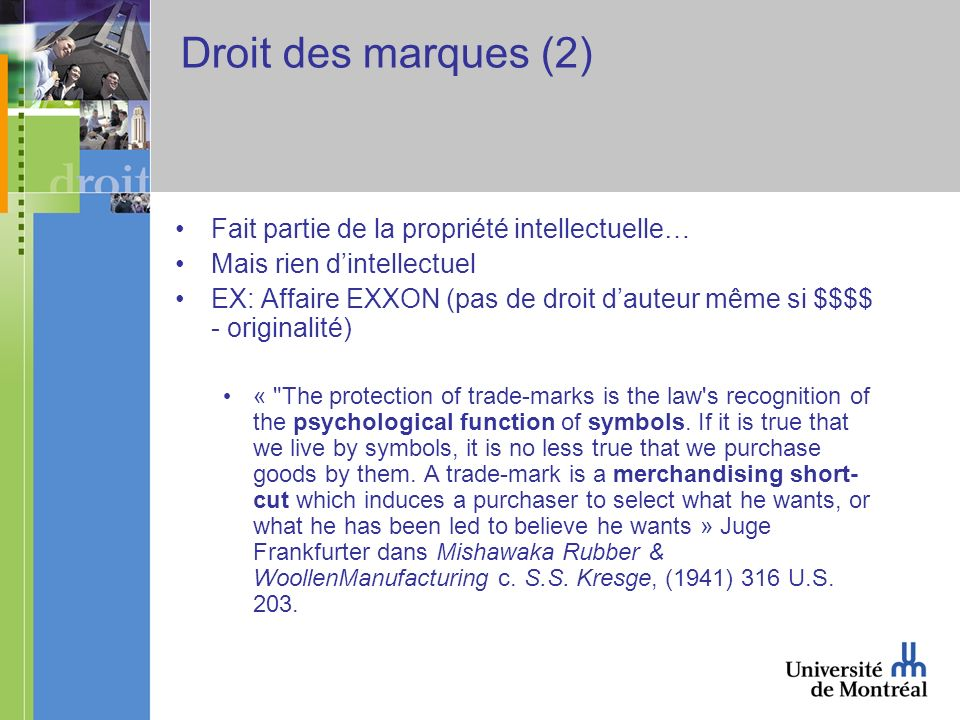 Droit des marques (2) Fait partie de la propriété intellectuelle… Mais rien dintellectuel EX: Affaire EXXON (pas de droit dauteur même si $$$$ - originalité) « The protection of trade-marks is the law s recognition of the psychological function of symbols.