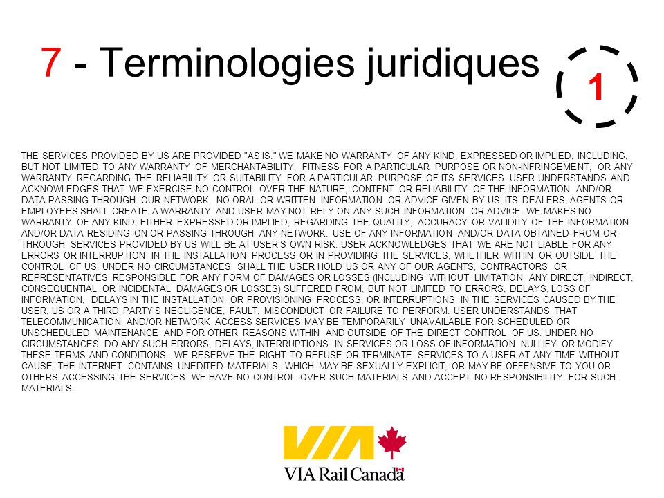7 - Terminologies juridiques THE SERVICES PROVIDED BY US ARE PROVIDED AS IS. WE MAKE NO WARRANTY OF ANY KIND, EXPRESSED OR IMPLIED, INCLUDING, BUT NOT LIMITED TO ANY WARRANTY OF MERCHANTABILITY, FITNESS FOR A PARTICULAR PURPOSE OR NON-INFRINGEMENT, OR ANY WARRANTY REGARDING THE RELIABILITY OR SUITABILITY FOR A PARTICULAR PURPOSE OF ITS SERVICES.