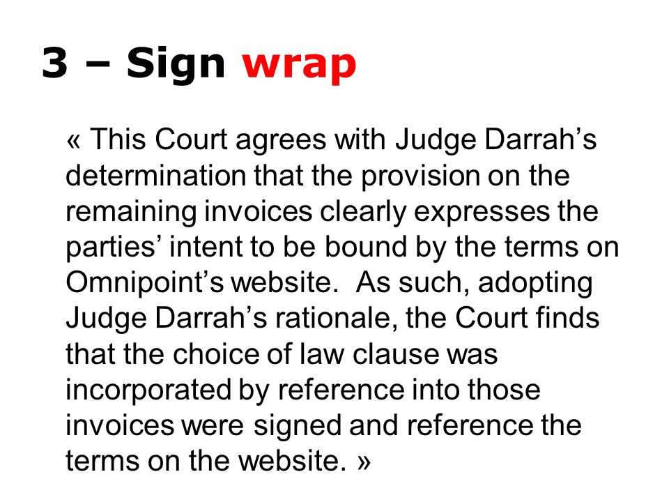 3 – Sign wrap « This Court agrees with Judge Darrahs determination that the provision on the remaining invoices clearly expresses the parties intent to be bound by the terms on Omnipoints website.