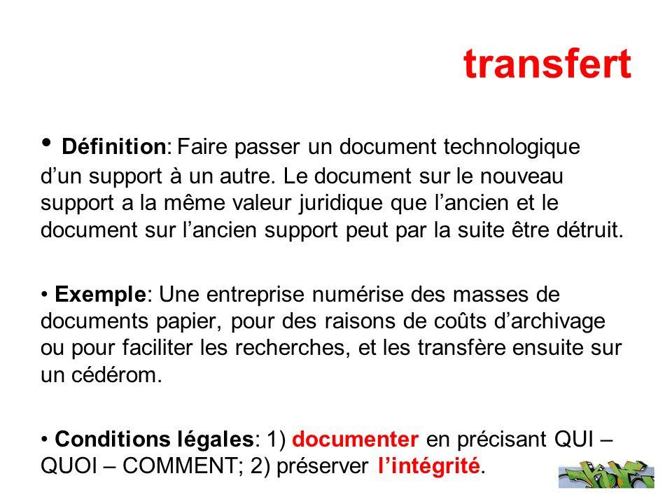 transfert Définition: Faire passer un document technologique dun support à un autre. Le document sur le nouveau support a la même valeur juridique que