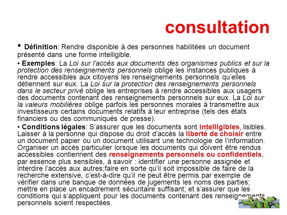 consultation Définition: Rendre disponible à des personnes habilitées un document présenté dans une forme intelligible. Exemples: La Loi sur laccès au