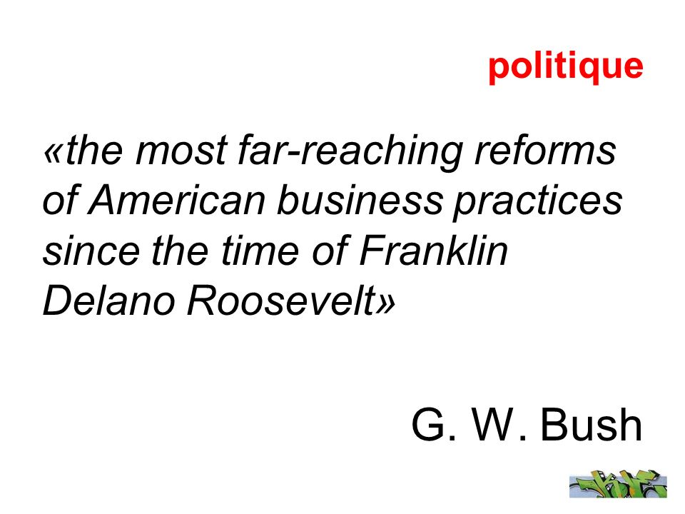 politique «the most far-reaching reforms of American business practices since the time of Franklin Delano Roosevelt» G. W. Bush