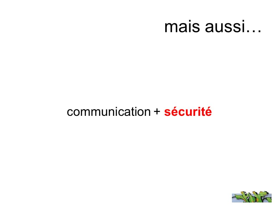 mais aussi… communication + sécurité