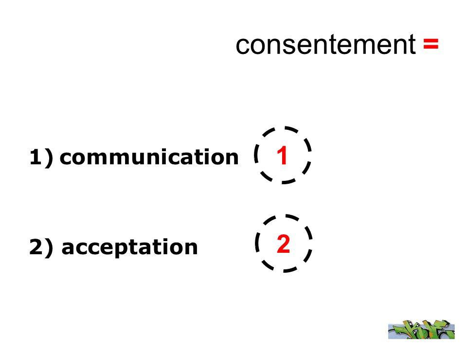 consentement = 1)communication 2) acceptation 1 2