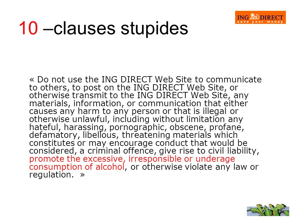 10 –clauses stupides « Do not use the ING DIRECT Web Site to communicate to others, to post on the ING DIRECT Web Site, or otherwise transmit to the I