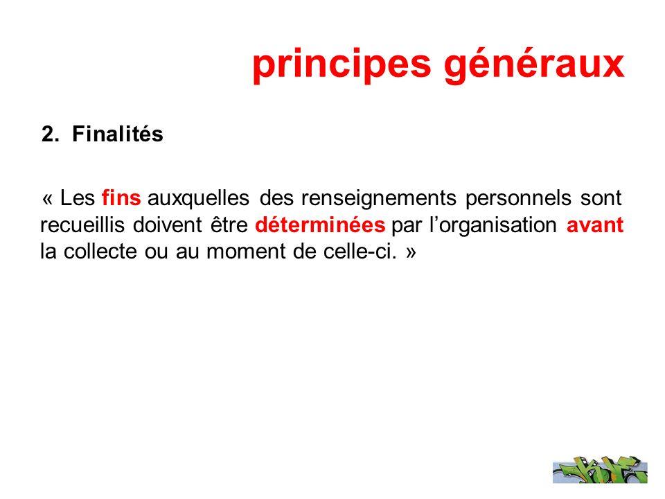 principes généraux 2. Finalités « Les fins auxquelles des renseignements personnels sont recueillis doivent être déterminées par lorganisation avant l