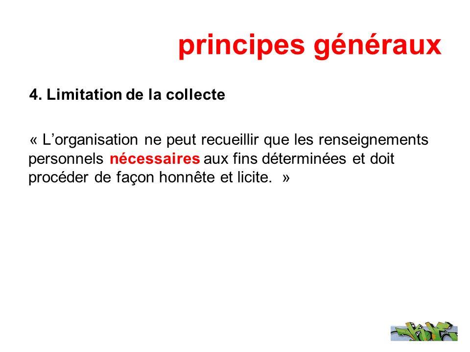 principes généraux 4. Limitation de la collecte « Lorganisation ne peut recueillir que les renseignements personnels nécessaires aux fins déterminées