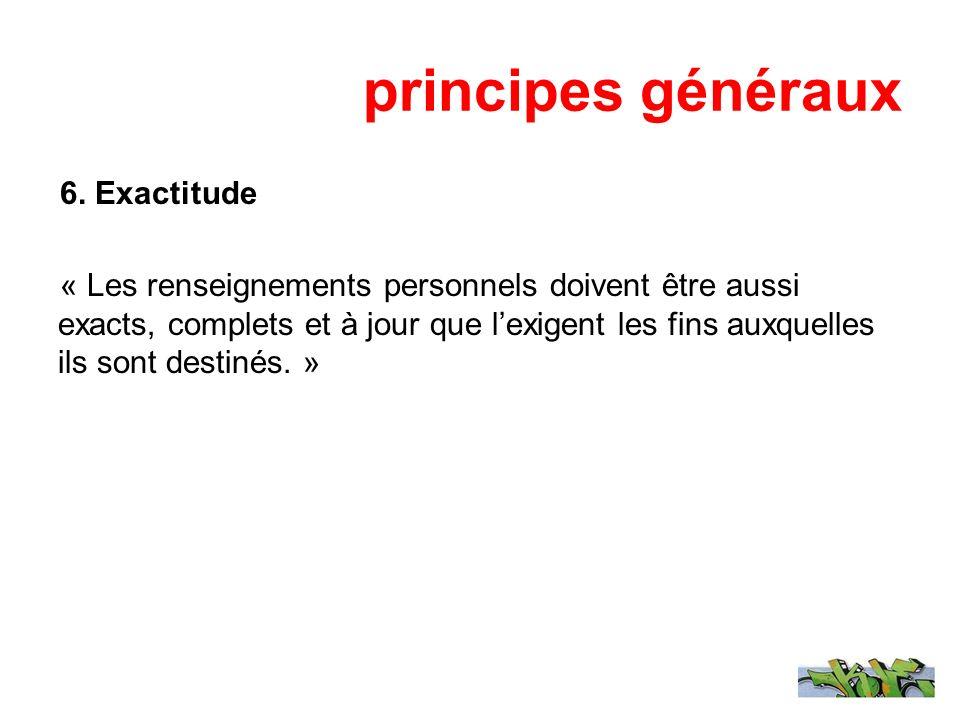 principes généraux 6. Exactitude « Les renseignements personnels doivent être aussi exacts, complets et à jour que lexigent les fins auxquelles ils so