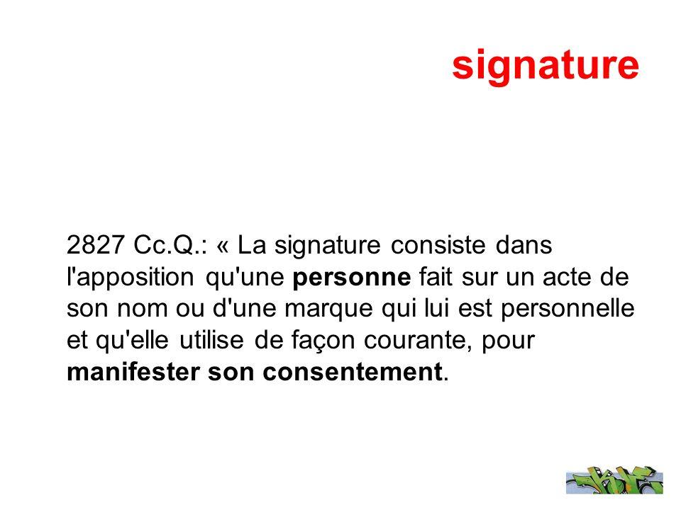 signature 2827 Cc.Q.: « La signature consiste dans l'apposition qu'une personne fait sur un acte de son nom ou d'une marque qui lui est personnelle et