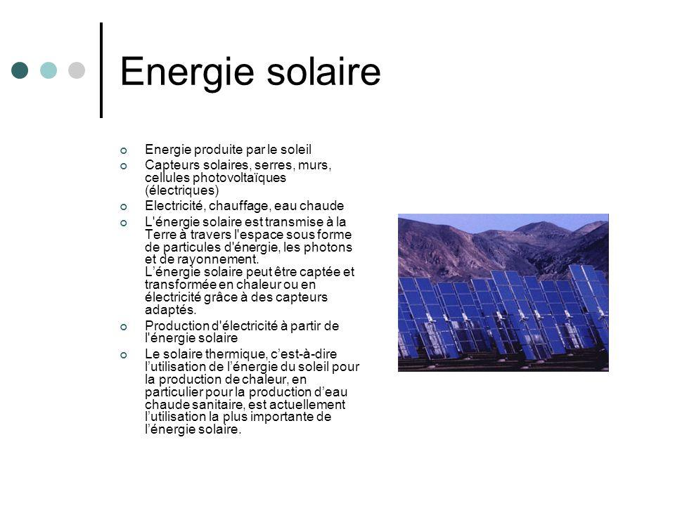 Energie solaire Energie produite par le soleil Capteurs solaires, serres, murs, cellules photovoltaïques (électriques) Electricité, chauffage, eau cha