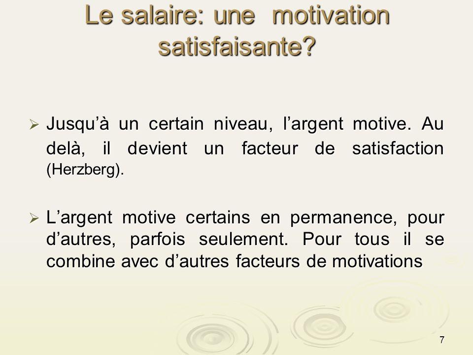 7 Le salaire: une motivation satisfaisante? Jusquà un certain niveau, largent motive. Au delà, il devient un facteur de satisfaction (Herzberg). Jusqu