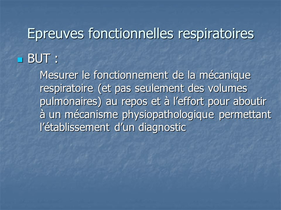 Epreuves fonctionnelles respiratoires Mesures au repos : Mesures au repos : Volumes Volumes Débits Débits Mécanique ventilatoire et élasticité Mécanique ventilatoire et élasticité Diffusion et échanges Diffusion et échanges Mesures à leffort : Mesures à leffort : Epreuve deffort cardio respiratoire Epreuve deffort cardio respiratoire