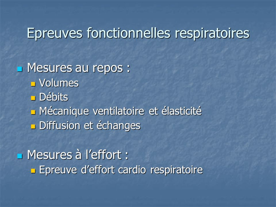 Epreuves fonctionnelles respiratoires Mesures au repos : Mesures au repos : Volumes Volumes Débits Débits Mécanique ventilatoire et élasticité Mécaniq
