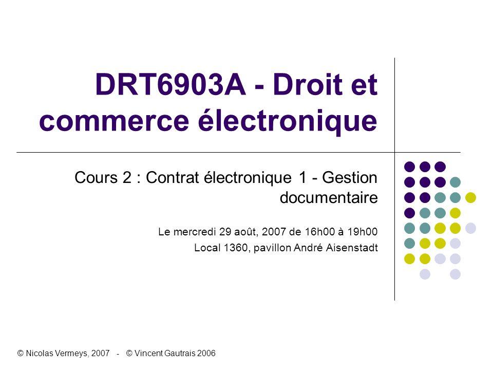 DRT6903A - Droit et commerce électronique Cours 2 : Contrat électronique 1 - Gestion documentaire Le mercredi 29 août, 2007 de 16h00 à 19h00 Local 136