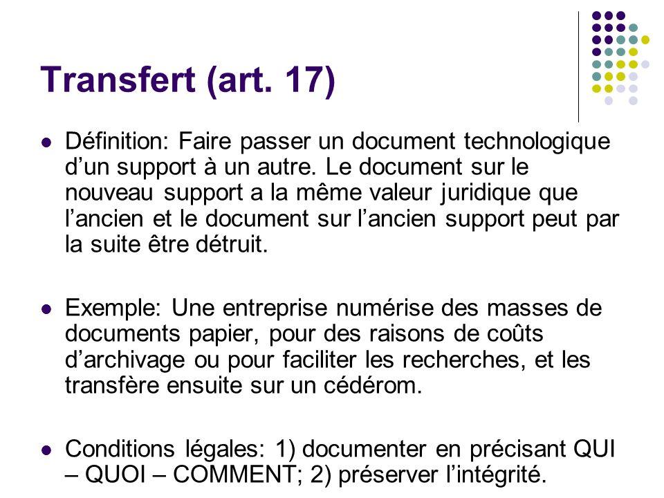 Transfert (art. 17) Définition: Faire passer un document technologique dun support à un autre. Le document sur le nouveau support a la même valeur jur