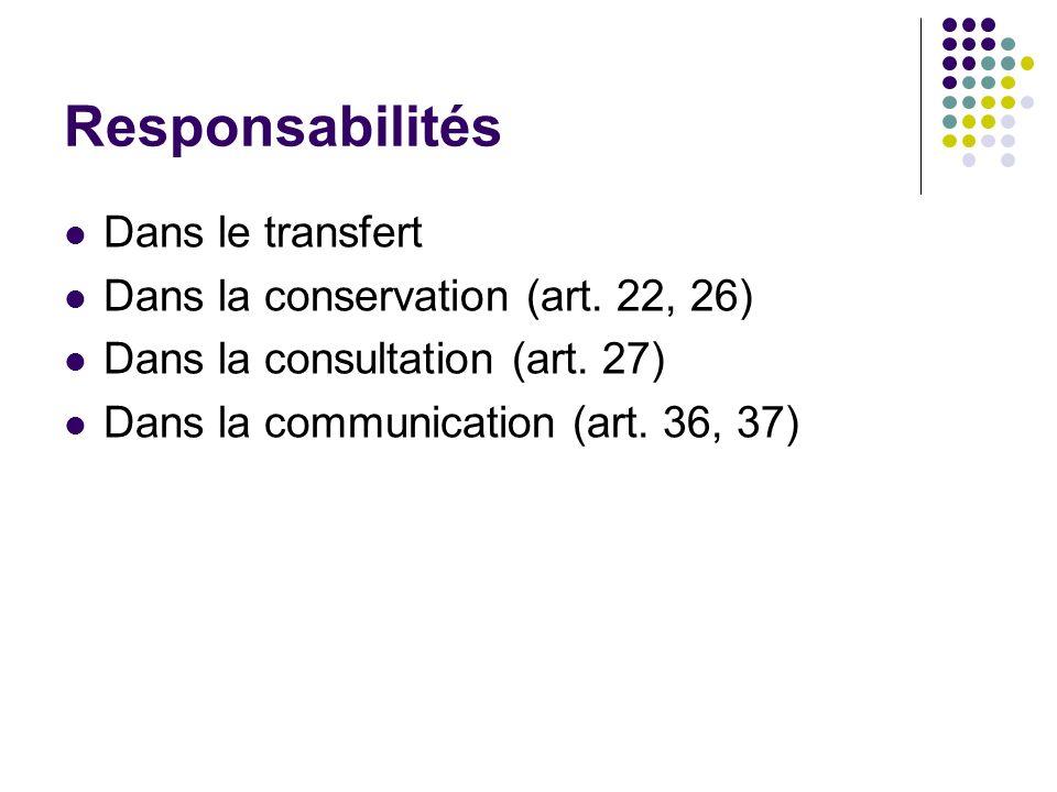 Responsabilités Dans le transfert Dans la conservation (art. 22, 26) Dans la consultation (art. 27) Dans la communication (art. 36, 37)