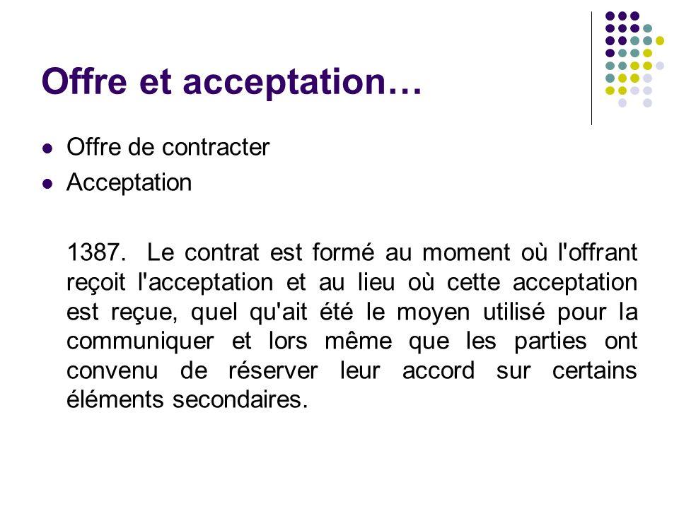 Offre et acceptation… Offre de contracter Acceptation 1387. Le contrat est formé au moment où l'offrant reçoit l'acceptation et au lieu où cette accep