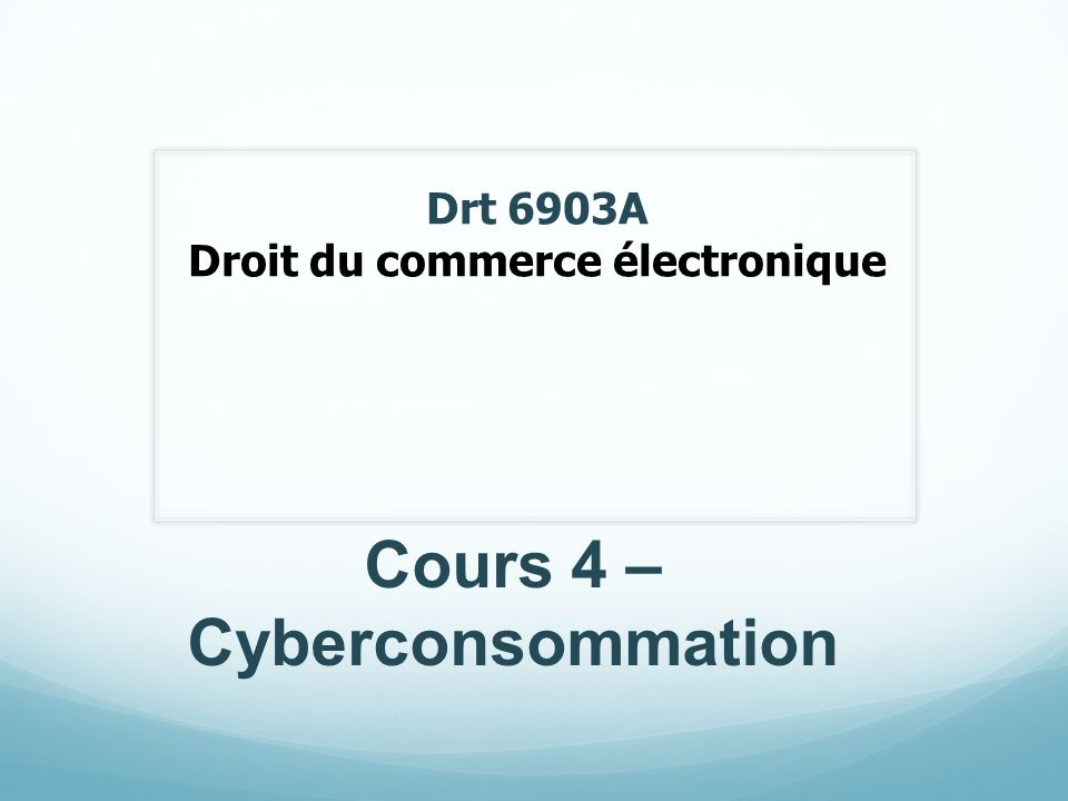 Drt 6903A Droit du commerce électronique Cours 4 – Cyberconsommation