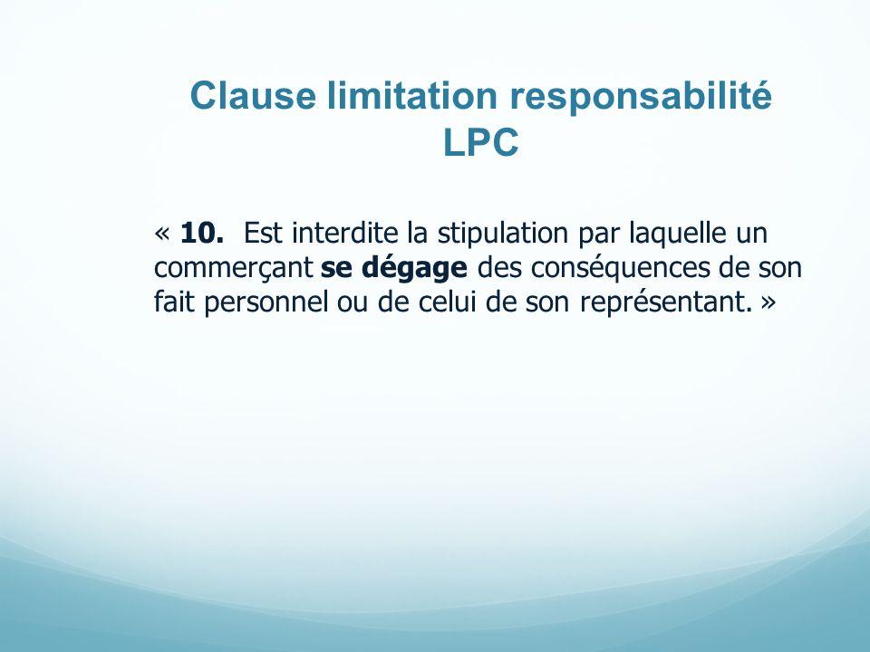 Clause limitation responsabilité LPC « 10. Est interdite la stipulation par laquelle un commerçant se dégage des conséquences de son fait personnel ou