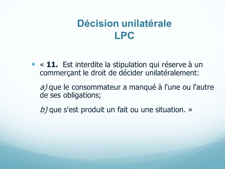 Décision unilatérale LPC « 11. Est interdite la stipulation qui réserve à un commerçant le droit de décider unilatéralement: a) que le consommateur a