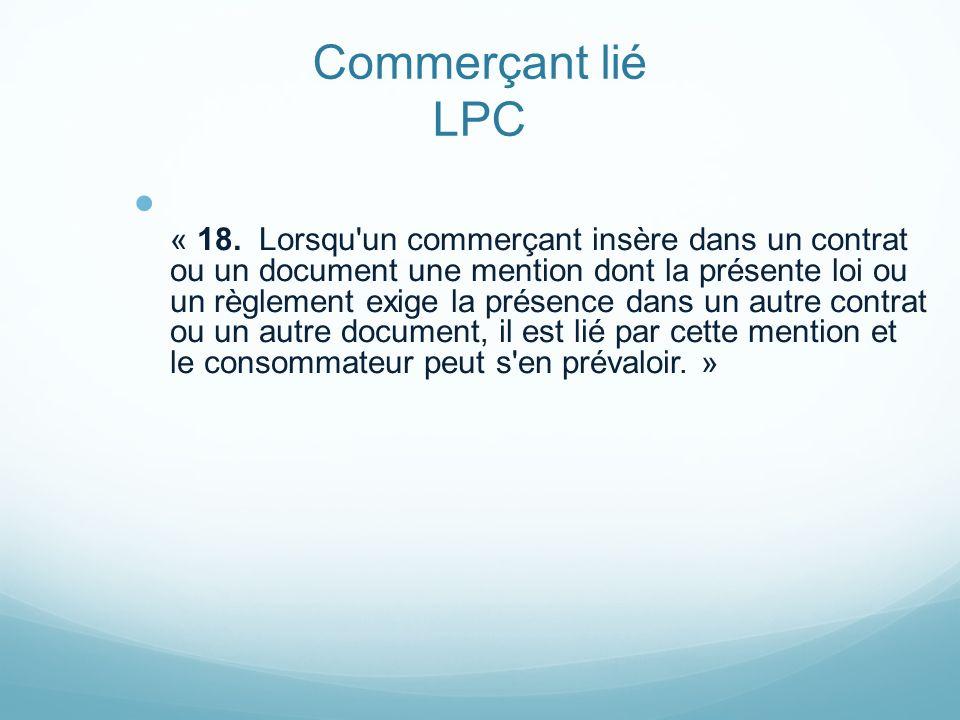 Commerçant lié LPC « 18. Lorsqu'un commerçant insère dans un contrat ou un document une mention dont la présente loi ou un règlement exige la présence