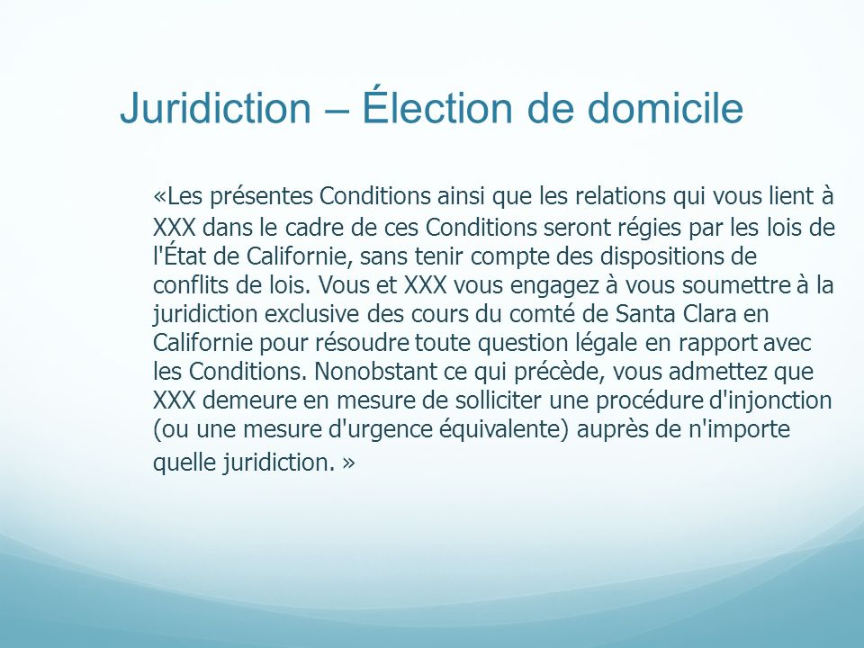 Juridiction – Élection de domicile «Les présentes Conditions ainsi que les relations qui vous lient à XXX dans le cadre de ces Conditions seront régie