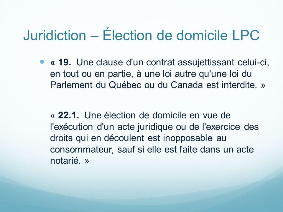 Juridiction – Élection de domicile LPC « 19. Une clause d'un contrat assujettissant celui-ci, en tout ou en partie, à une loi autre qu'une loi du Parl