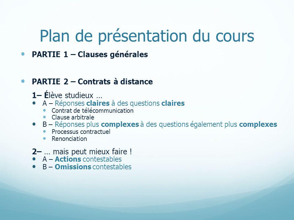 Plan de présentation du cours PARTIE 1 – Clauses générales PARTIE 2 – Contrats à distance 1– Élève studieux … A – Réponses claires à des questions cla