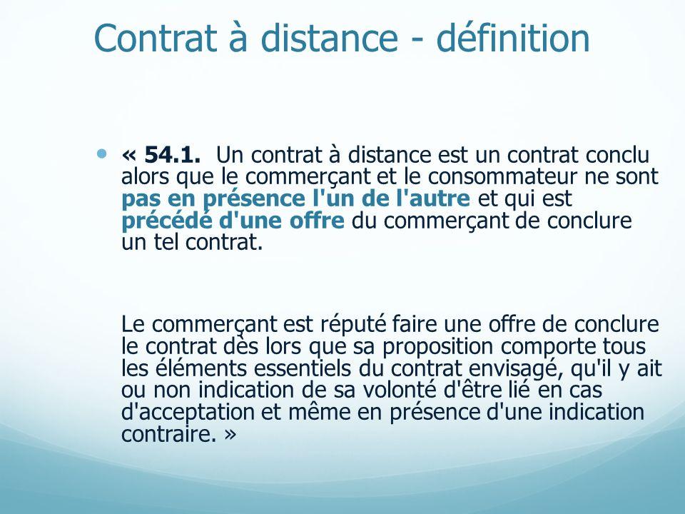 Contrat à distance - définition « 54.1. Un contrat à distance est un contrat conclu alors que le commerçant et le consommateur ne sont pas en présence