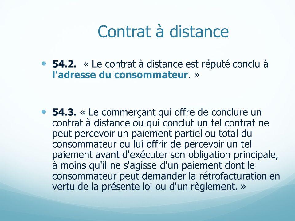 Contrat à distance 54.2. « Le contrat à distance est réputé conclu à l'adresse du consommateur. » 54.3. « Le commerçant qui offre de conclure un contr