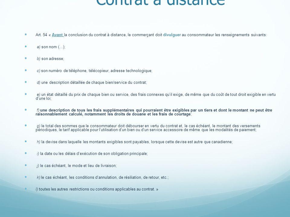 Contrat à distance Art. 54 « Avant la conclusion du contrat à distance, le commerçant doit divulguer au consommateur les renseignements suivants: a) s
