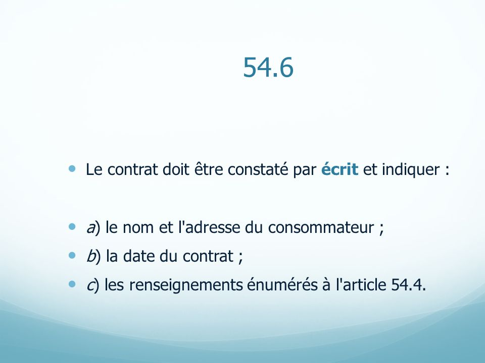 54.6 Le contrat doit être constaté par écrit et indiquer : a) le nom et l'adresse du consommateur ; b) la date du contrat ; c) les renseignements énum