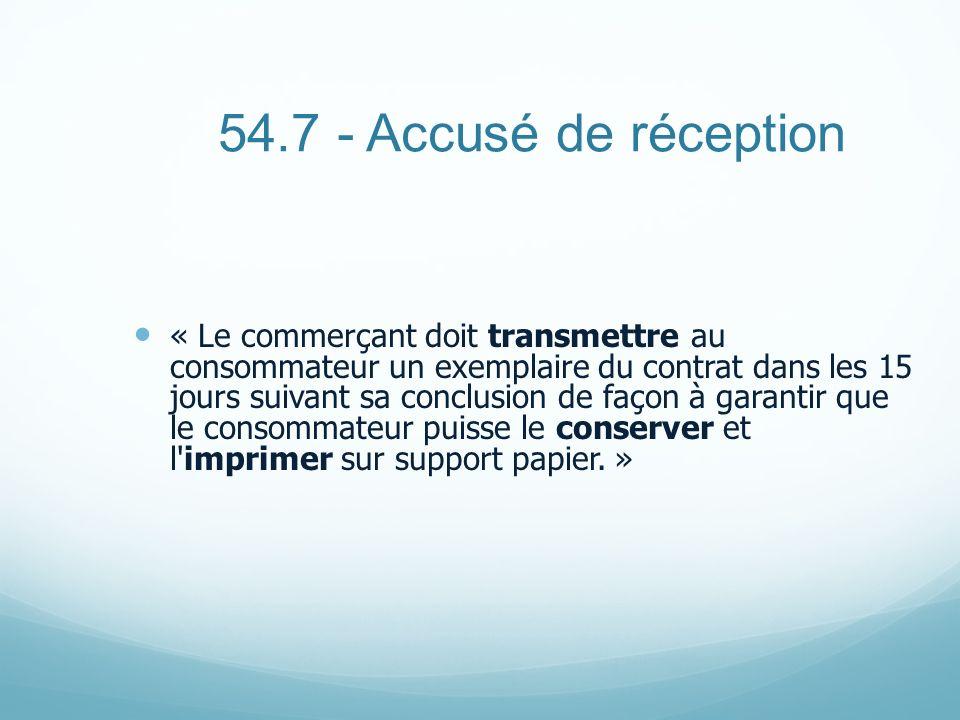 54.7 - Accusé de réception « Le commerçant doit transmettre au consommateur un exemplaire du contrat dans les 15 jours suivant sa conclusion de façon