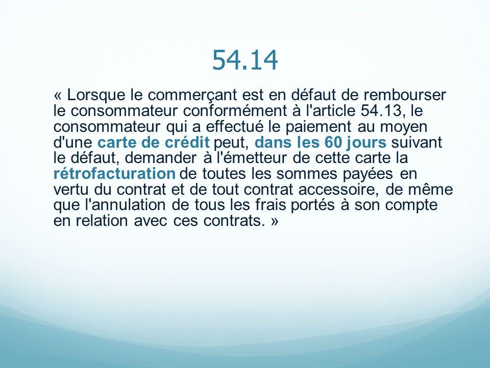 54.14 « Lorsque le commerçant est en défaut de rembourser le consommateur conformément à l'article 54.13, le consommateur qui a effectué le paiement a