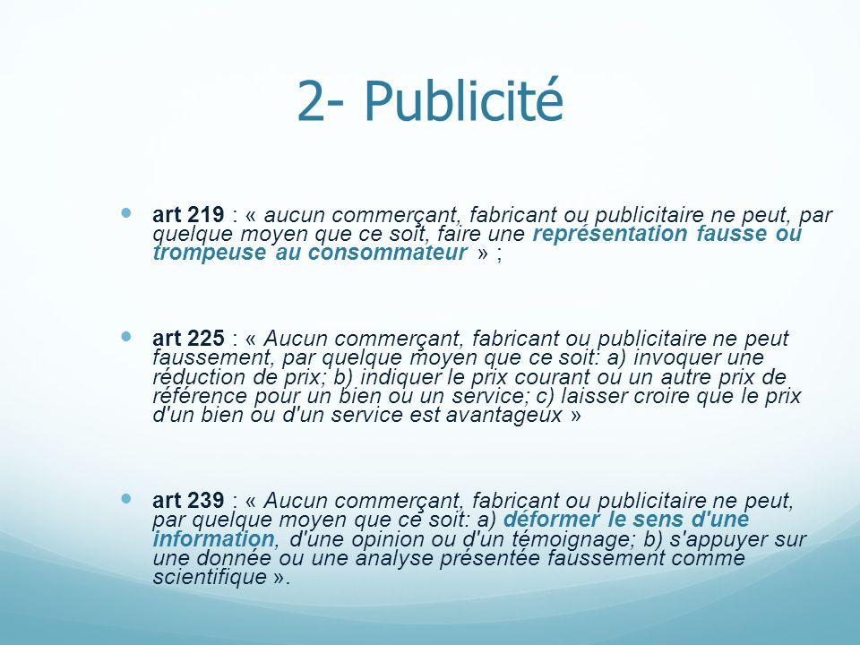 2- Publicité art 219 : « aucun commerçant, fabricant ou publicitaire ne peut, par quelque moyen que ce soit, faire une représentation fausse ou trompe